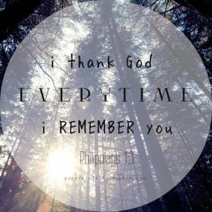 THANK God every time I remember you