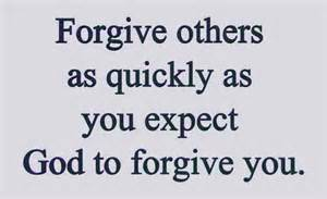 FORGIVE as quickly as you want God to forgive