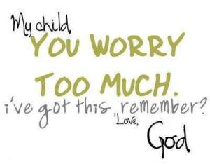 God my child, you worry too much