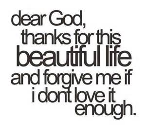FORGIVE thanks for the beautiful life, forgive me for not loving