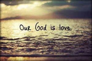 LOVE our God is love