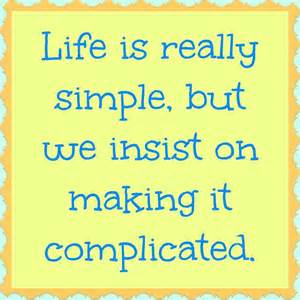 life is simple - we make it complicated