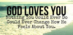 God loves you, nothing can change that